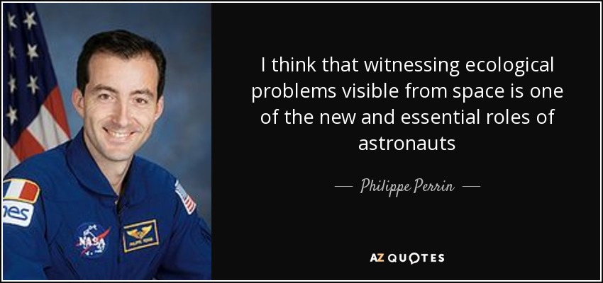 I think that witnessing ecological problems visible from space is one of the new and essential roles of astronauts - Philippe Perrin