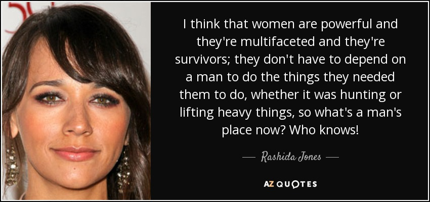 I think that women are powerful and they're multifaceted and they're survivors; they don't have to depend on a man to do the things they needed them to do, whether it was hunting or lifting heavy things, so what's a man's place now? Who knows! - Rashida Jones