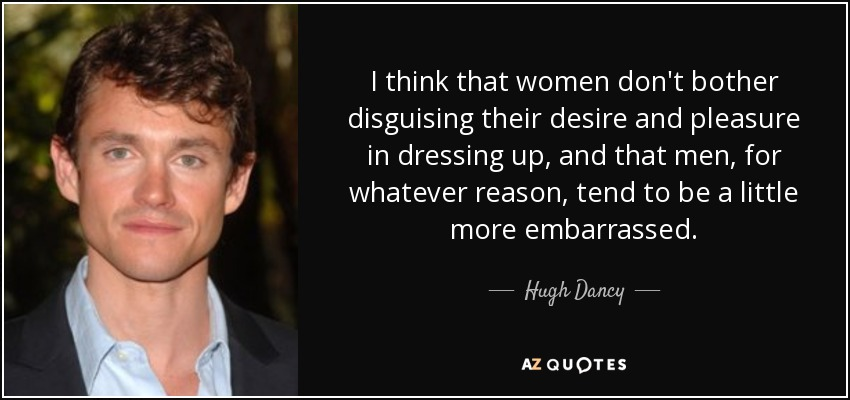 I think that women don't bother disguising their desire and pleasure in dressing up, and that men, for whatever reason, tend to be a little more embarrassed. - Hugh Dancy
