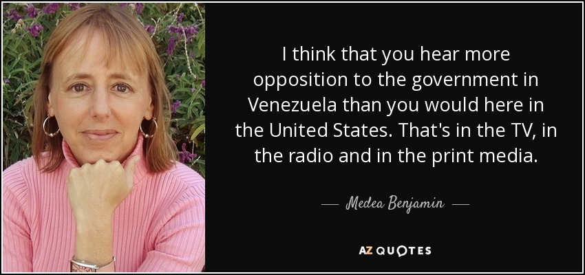 I think that you hear more opposition to the government in Venezuela than you would here in the United States. That's in the TV, in the radio and in the print media. - Medea Benjamin
