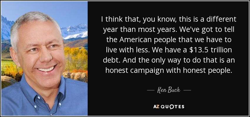I think that, you know, this is a different year than most years. We've got to tell the American people that we have to live with less. We have a $13.5 trillion debt. And the only way to do that is an honest campaign with honest people. - Ken Buck