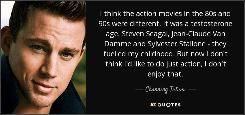 I think the action movies in the 80s and 90s were different. It was a testosterone age. Steven Seagal, Jean-Claude Van Damme and Sylvester Stallone - they fuelled my childhood. But now I don't think I'd like to do just action, I don't enjoy that. - Channing Tatum