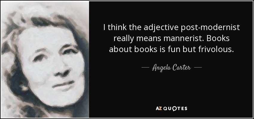 I think the adjective post-modernist really means mannerist. Books about books is fun but frivolous. - Angela Carter