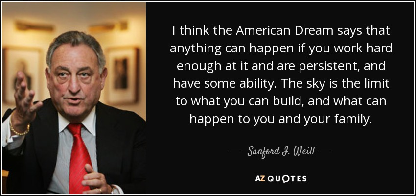 I think the American Dream says that anything can happen if you work hard enough at it and are persistent, and have some ability. The sky is the limit to what you can build, and what can happen to you and your family. - Sanford I. Weill