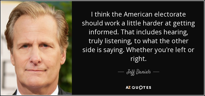 I think the American electorate should work a little harder at getting informed. That includes hearing, truly listening, to what the other side is saying. Whether you're left or right. - Jeff Daniels