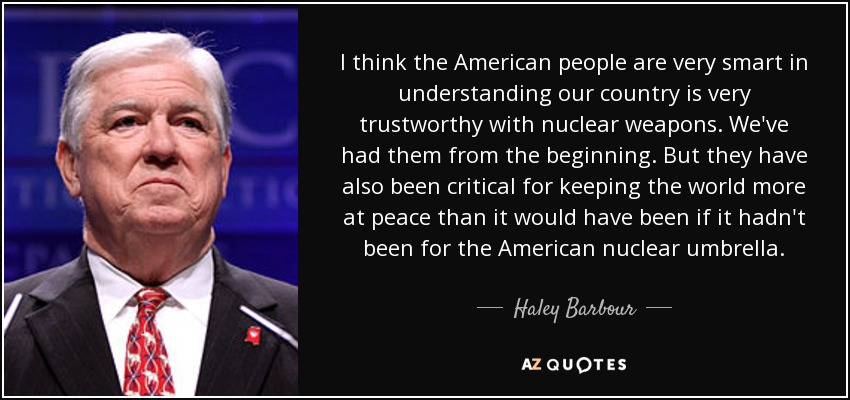 I think the American people are very smart in understanding our country is very trustworthy with nuclear weapons. We've had them from the beginning. But they have also been critical for keeping the world more at peace than it would have been if it hadn't been for the American nuclear umbrella. - Haley Barbour
