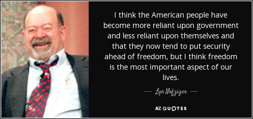 I think the American people have become more reliant upon government and less reliant upon themselves and that they now tend to put security ahead of freedom, but I think freedom is the most important aspect of our lives. - Lyn Nofziger