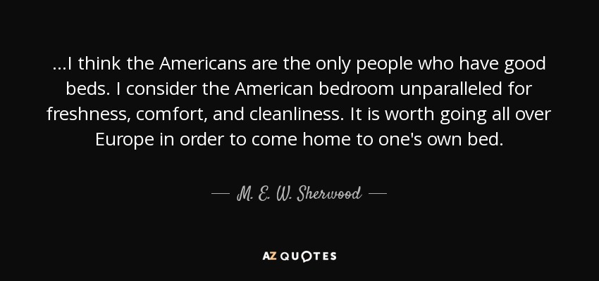 ...I think the Americans are the only people who have good beds. I consider the American bedroom unparalleled for freshness, comfort, and cleanliness. It is worth going all over Europe in order to come home to one's own bed. - M. E. W. Sherwood