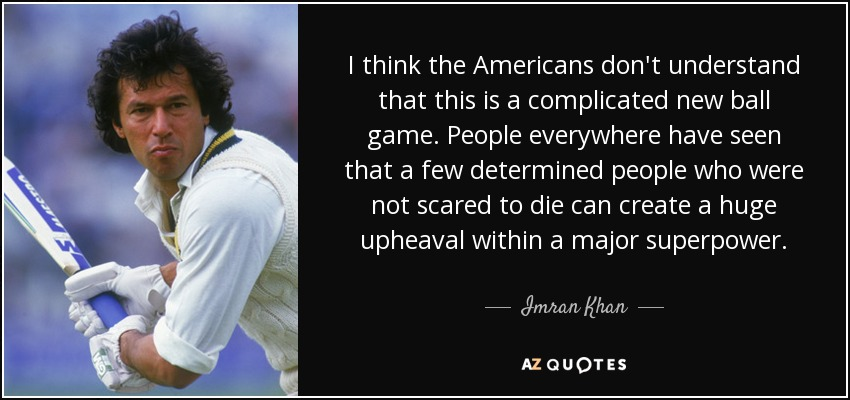 I think the Americans don't understand that this is a complicated new ball game. People everywhere have seen that a few determined people who were not scared to die can create a huge upheaval within a major superpower. - Imran Khan