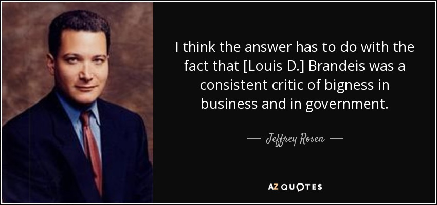I think the answer has to do with the fact that [Louis D.] Brandeis was a consistent critic of bigness in business and in government. - Jeffrey Rosen