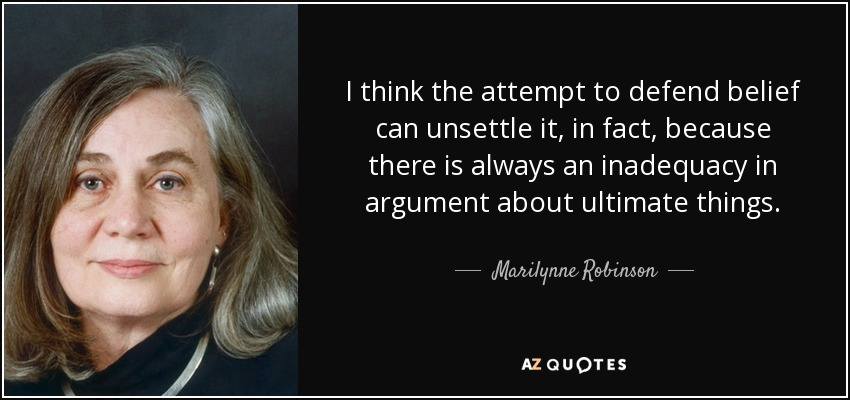 I think the attempt to defend belief can unsettle it, in fact, because there is always an inadequacy in argument about ultimate things. - Marilynne Robinson