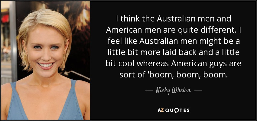 I think the Australian men and American men are quite different. I feel like Australian men might be a little bit more laid back and a little bit cool whereas American guys are sort of 'boom, boom, boom. - Nicky Whelan