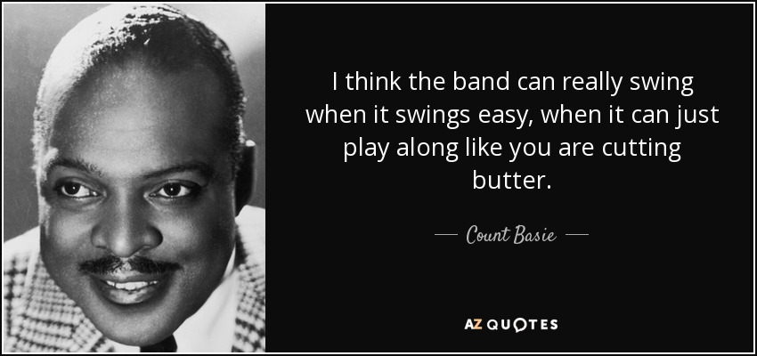 I think the band can really swing when it swings easy, when it can just play along like you are cutting butter. - Count Basie