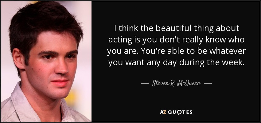 I think the beautiful thing about acting is you don't really know who you are. You're able to be whatever you want any day during the week. - Steven R. McQueen
