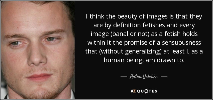 I think the beauty of images is that they are by definition fetishes and every image (banal or not) as a fetish holds within it the promise of a sensuousness that (without generalizing) at least I, as a human being, am drawn to. - Anton Yelchin
