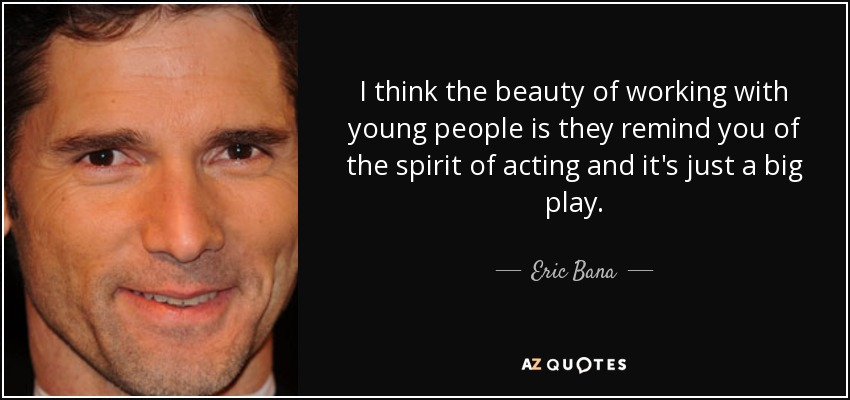 I think the beauty of working with young people is they remind you of the spirit of acting and it's just a big play. - Eric Bana