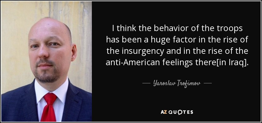 I think the behavior of the troops has been a huge factor in the rise of the insurgency and in the rise of the anti-American feelings there[in Iraq]. - Yaroslav Trofimov