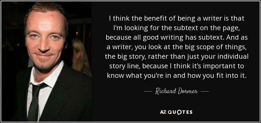 I think the benefit of being a writer is that I'm looking for the subtext on the page, because all good writing has subtext. And as a writer, you look at the big scope of things, the big story, rather than just your individual story line, because I think it's important to know what you're in and how you fit into it. - Richard Dormer