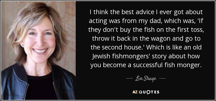 I think the best advice I ever got about acting was from my dad, which was, 'If they don't buy the fish on the first toss, throw it back in the wagon and go to the second house.' Which is like an old Jewish fishmongers' story about how you become a successful fish monger. - Lin Shaye