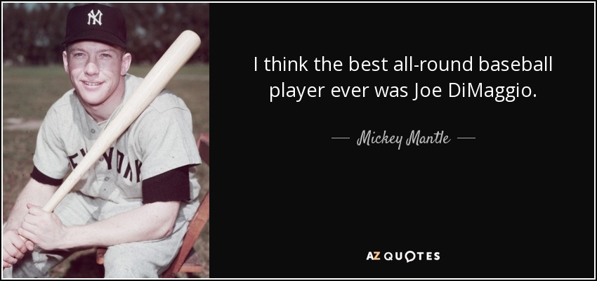 I think the best all-round baseball player ever was Joe DiMaggio. - Mickey Mantle