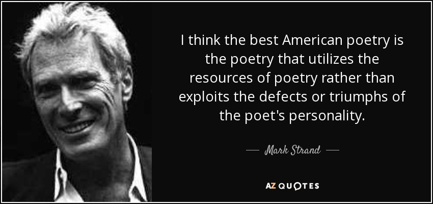 I think the best American poetry is the poetry that utilizes the resources of poetry rather than exploits the defects or triumphs of the poet's personality. - Mark Strand