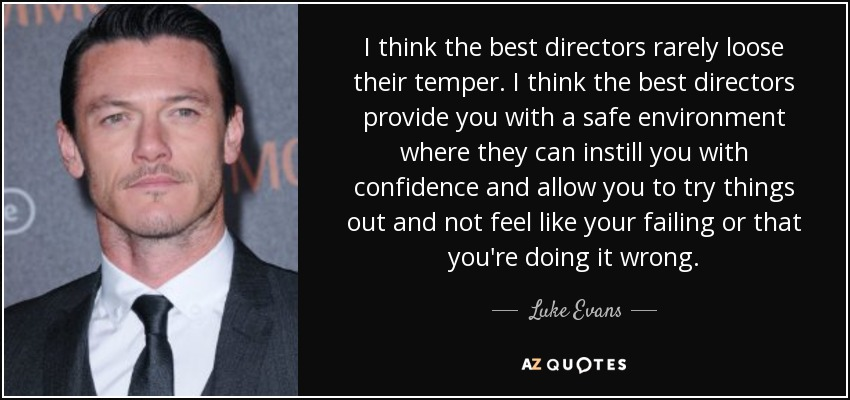I think the best directors rarely loose their temper. I think the best directors provide you with a safe environment where they can instill you with confidence and allow you to try things out and not feel like your failing or that you're doing it wrong. - Luke Evans