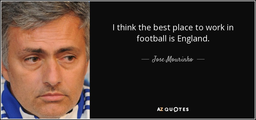 I think the best place to work in football is England. - Jose Mourinho