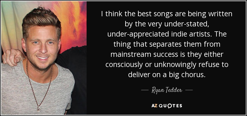 I think the best songs are being written by the very under-stated, under-appreciated indie artists. The thing that separates them from mainstream success is they either consciously or unknowingly refuse to deliver on a big chorus. - Ryan Tedder