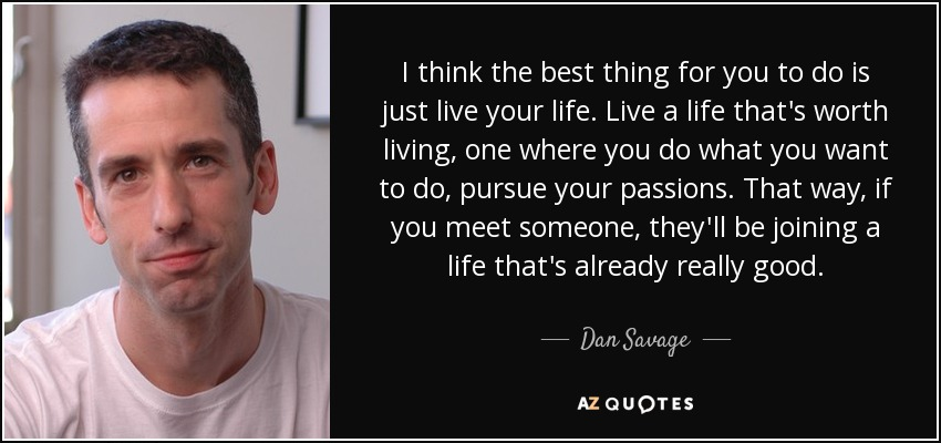 Just Live Life Quotes Alluring Dan Savage Quote I Think The Best Thing For You To Do Is.