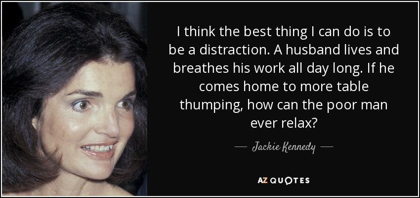 I think the best thing I can do is to be a distraction. A husband lives and breathes his work all day long. If he comes home to more table thumping, how can the poor man ever relax? - Jackie Kennedy