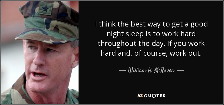 I think the best way to get a good night sleep is to work hard throughout the day. If you work hard and, of course, work out. - William H. McRaven