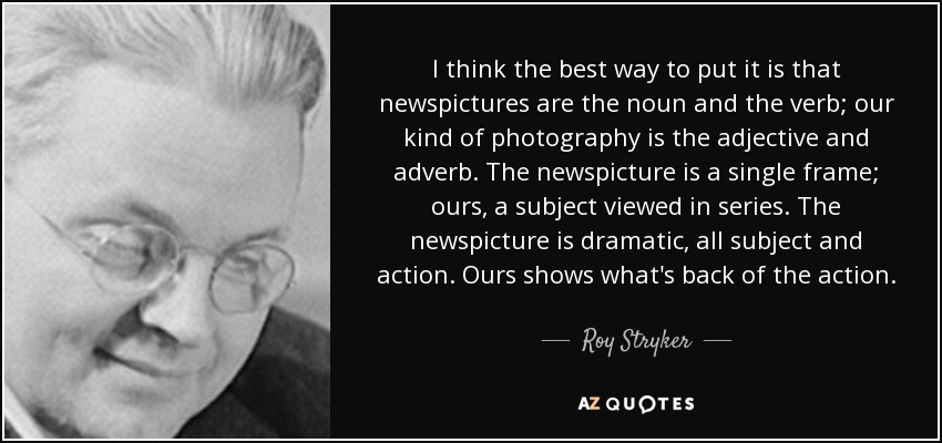 I think the best way to put it is that newspictures are the noun and the verb; our kind of photography is the adjective and adverb. The newspicture is a single frame; ours, a subject viewed in series. The newspicture is dramatic, all subject and action. Ours shows what's back of the action. - Roy Stryker