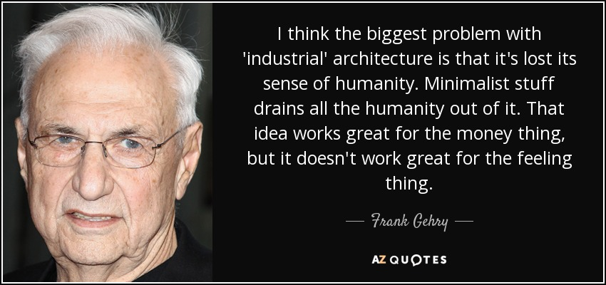 I think the biggest problem with 'industrial' architecture is that it's lost its sense of humanity. Minimalist stuff drains all the humanity out of it. That idea works great for the money thing, but it doesn't work great for the feeling thing. - Frank Gehry
