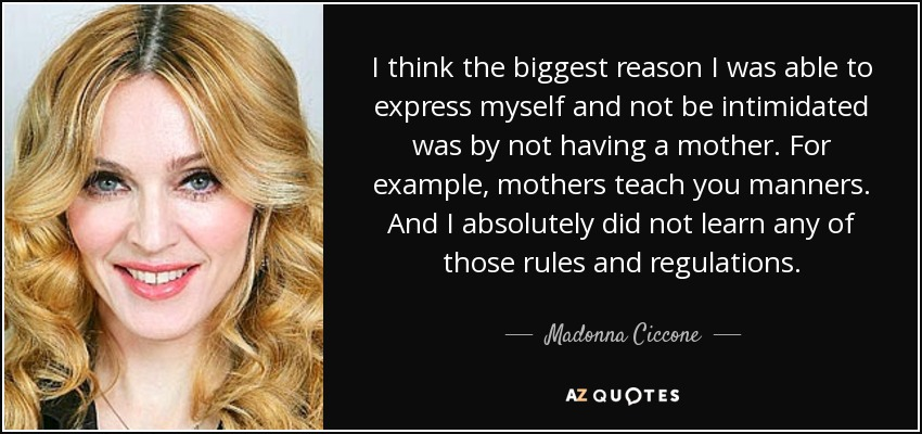 I think the biggest reason I was able to express myself and not be intimidated was by not having a mother. For example, mothers teach you manners. And I absolutely did not learn any of those rules and regulations. - Madonna Ciccone