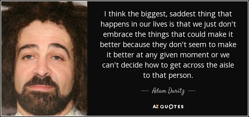 I think the biggest, saddest thing that happens in our lives is that we just don't embrace the things that could make it better because they don't seem to make it better at any given moment or we can't decide how to get across the aisle to that person. - Adam Duritz