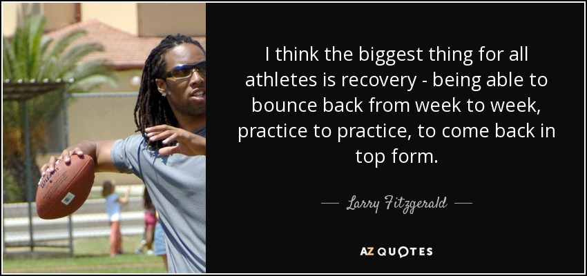 I think the biggest thing for all athletes is recovery - being able to bounce back from week to week, practice to practice, to come back in top form. - Larry Fitzgerald
