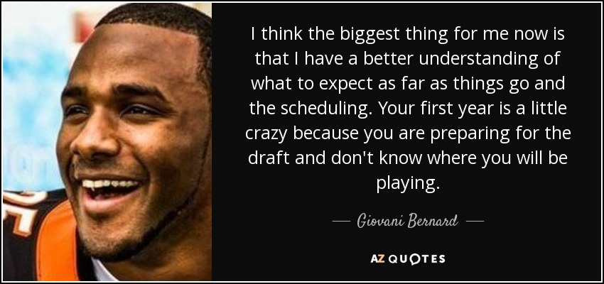 I think the biggest thing for me now is that I have a better understanding of what to expect as far as things go and the scheduling. Your first year is a little crazy because you are preparing for the draft and don't know where you will be playing. - Giovani Bernard