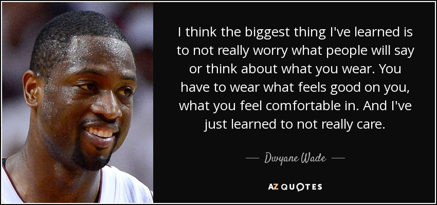 I think the biggest thing I've learned is to not really worry what people will say or think about what you wear. You have to wear what feels good on you, what you feel comfortable in. And I've just learned to not really care. - Dwyane Wade