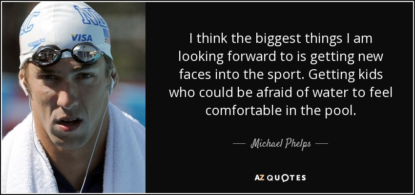 I think the biggest things I am looking forward to is getting new faces into the sport. Getting kids who could be afraid of water to feel comfortable in the pool. - Michael Phelps