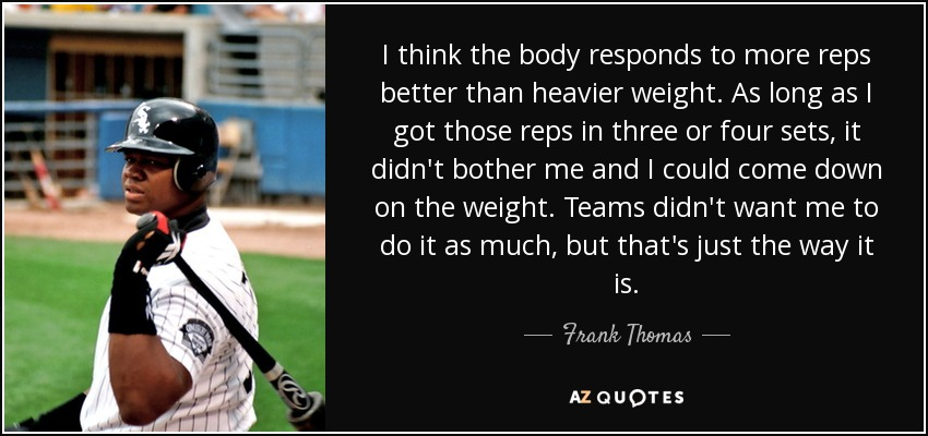 I think the body responds to more reps better than heavier weight. As long as I got those reps in three or four sets, it didn't bother me and I could come down on the weight. Teams didn't want me to do it as much, but that's just the way it is. - Frank Thomas