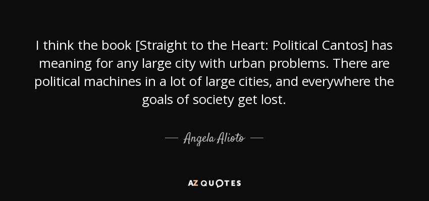 I think the book [Straight to the Heart: Political Cantos] has meaning for any large city with urban problems. There are political machines in a lot of large cities, and everywhere the goals of society get lost. - Angela Alioto