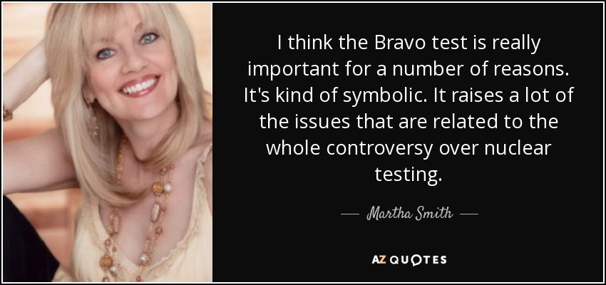 I think the Bravo test is really important for a number of reasons. It's kind of symbolic. It raises a lot of the issues that are related to the whole controversy over nuclear testing. - Martha Smith