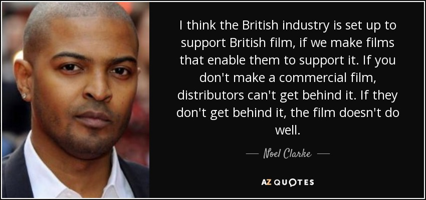 I think the British industry is set up to support British film, if we make films that enable them to support it. If you don't make a commercial film, distributors can't get behind it. If they don't get behind it, the film doesn't do well. - Noel Clarke