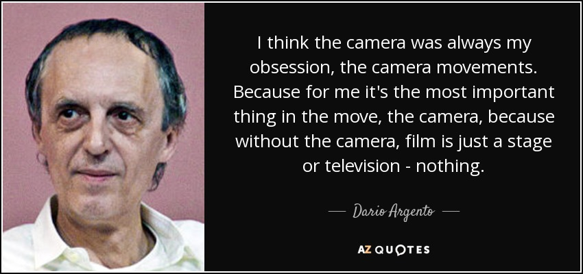 I think the camera was always my obsession, the camera movements. Because for me it's the most important thing in the move, the camera, because without the camera, film is just a stage or television - nothing. - Dario Argento