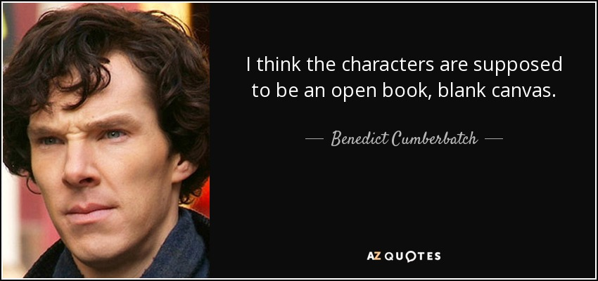 I think the characters are supposed to be an open book, blank canvas. - Benedict Cumberbatch