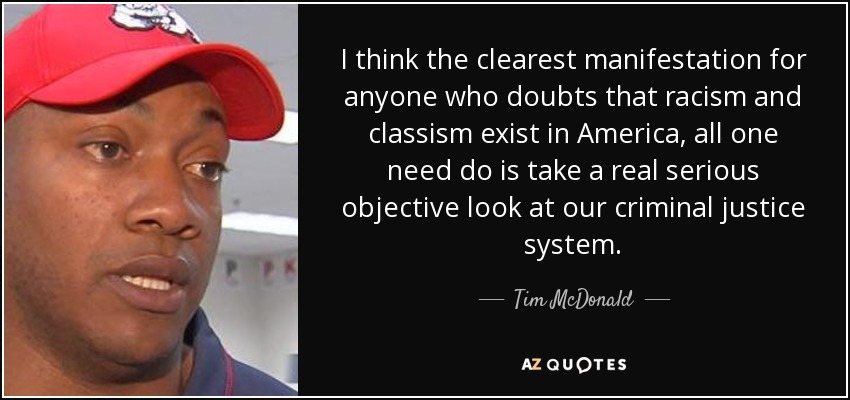I think the clearest manifestation for anyone who doubts that racism and classism exist in America, all one need do is take a real serious objective look at our criminal justice system. - Tim McDonald