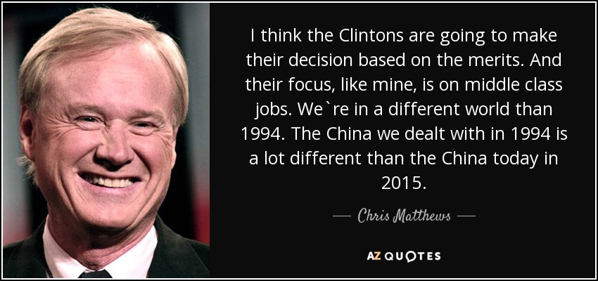 I think the Clintons are going to make their decision based on the merits. And their focus, like mine, is on middle class jobs. We`re in a different world than 1994. The China we dealt with in 1994 is a lot different than the China today in 2015. - Chris Matthews