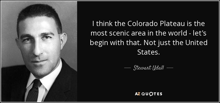 I think the Colorado Plateau is the most scenic area in the world - let's begin with that. Not just the United States. - Stewart Udall