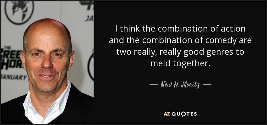 I think the combination of action and the combination of comedy are two really, really good genres to meld together. - Neal H. Moritz