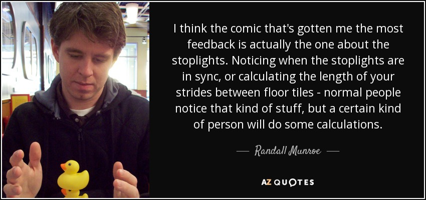 I think the comic that's gotten me the most feedback is actually the one about the stoplights. Noticing when the stoplights are in sync, or calculating the length of your strides between floor tiles - normal people notice that kind of stuff, but a certain kind of person will do some calculations. - Randall Munroe